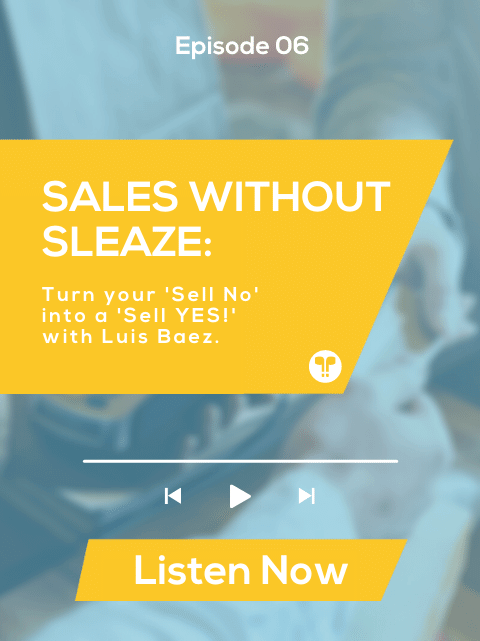 Sales without Sleaze – 3 Steps to Turn Your 'Sell No' to a 'Sell YES!' with Luis Baez
